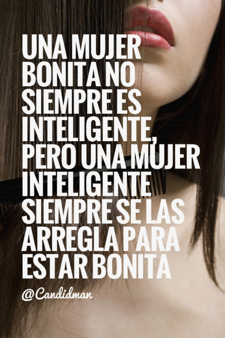 """20150406 Una mujer bonita no siempre es inteligente, pero una mujer  inteligente siempre se las. """""""