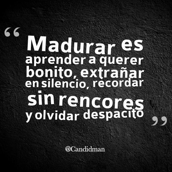 20150409 Madurar es aprender a querer bonito, extrañar en silencio, recordar sin rencores y olvidar despacito @Candidman