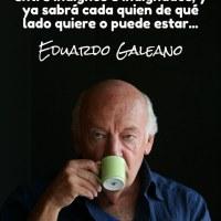El mundo se divide, sobre todo, entre indignos e indignados, y ya sabrá cada quien de qué lado quiere o puede estar - Eduardo Galeano