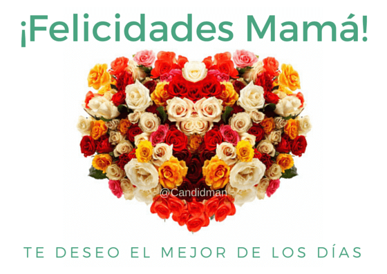 20150510 ¡Felicidades Mamá! Te deseo el mejor de los días @Candidman