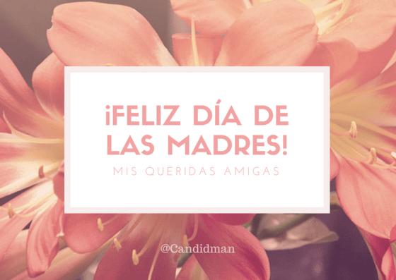 20150510 ¡Feliz día de las madres! Mis queridas Amigas @Candidman