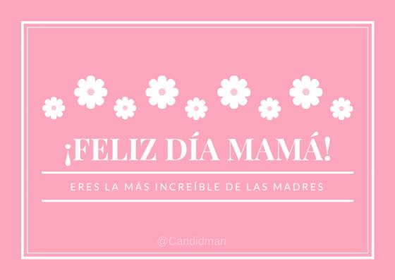 20150510 ¡Feliz día Mamá! Eres la más increíble de las madres @Candidman