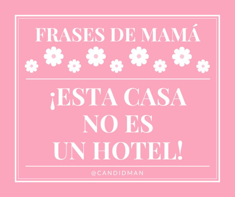 20150510 Frases de Mamá - ¡Esta casa no es un hotel! @Candidman