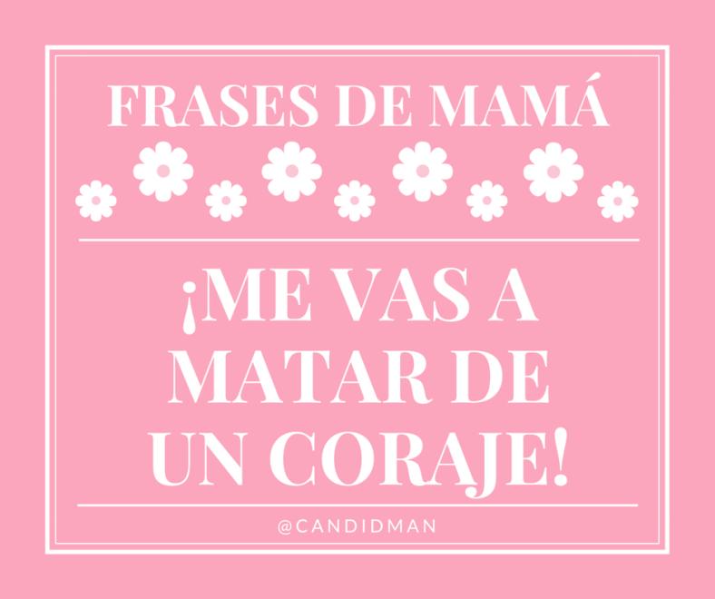 20150510 Frases de Mamá - ¡Me vas a matar de un coraje! @Candidman