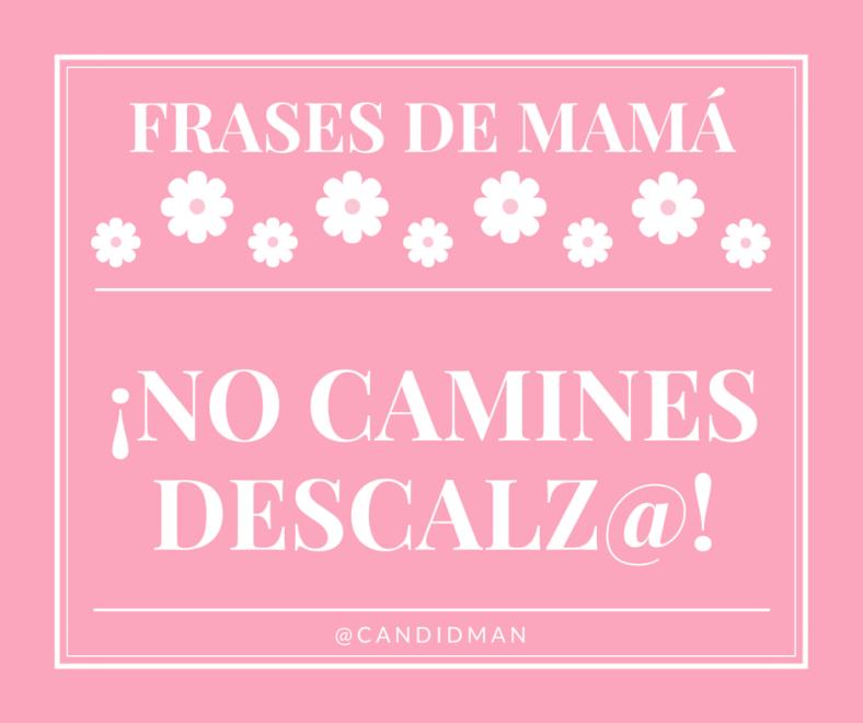 20150510 Frases de Mamá - ¡No camines descalz@! @Candidman