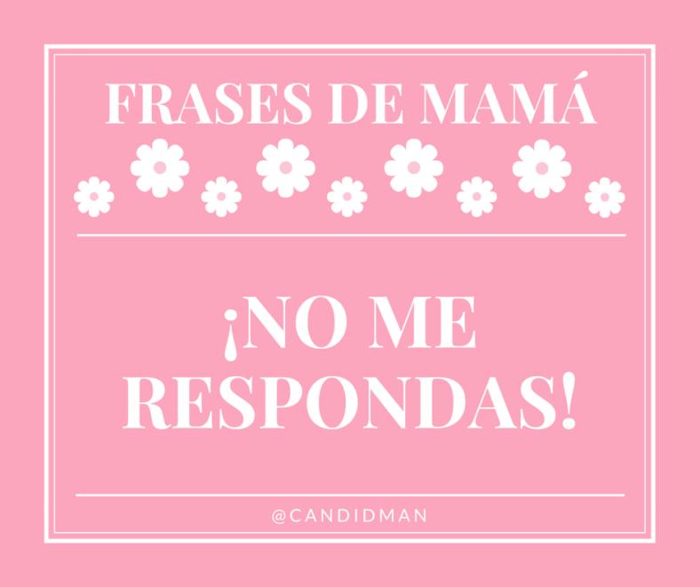 20150510 Frases de Mamá - ¡No me respondas! @Candidman