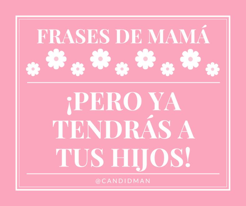 20150510 Frases de Mamá - ¡Pero ya tendrás a tus hijos! @Candidman