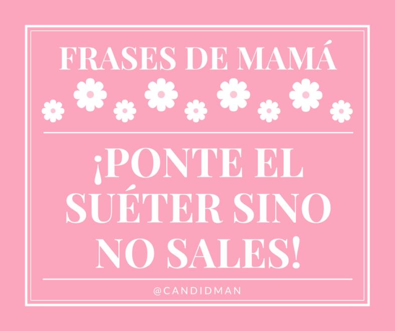 20150510 Frases de Mamá - ¡Ponte el suéter sino no sales! @Candidman