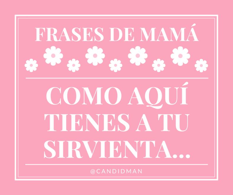 20150510 Frases de Mamá - Como aquí tienes a tu sirvienta... @Candidman