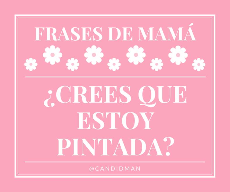 20150510 Frases de Mamá - Crees que estoy pintada @Candidman