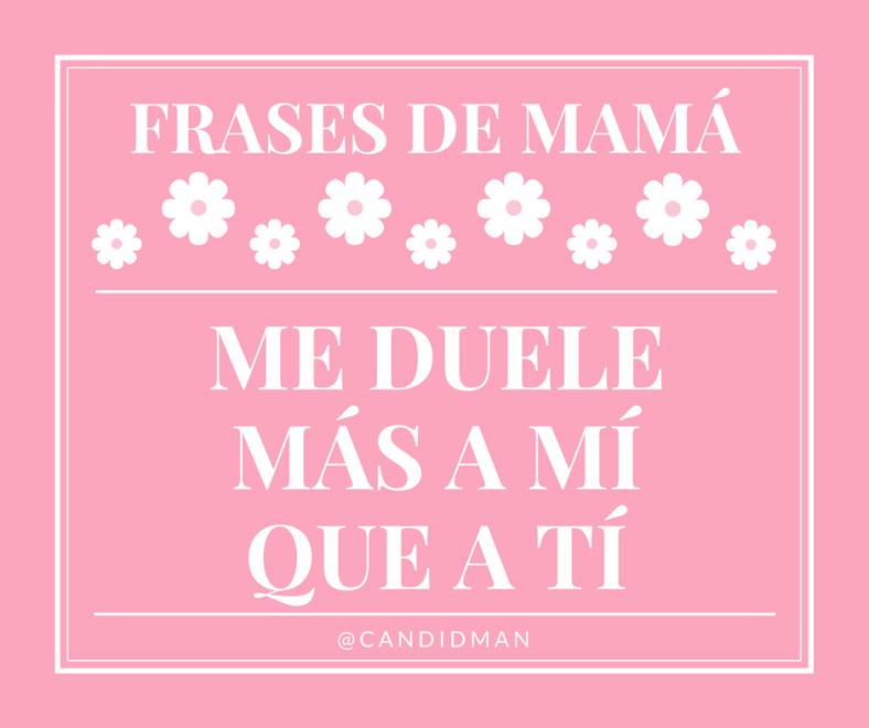 20150510 Frases de Mamá - Me duele más a mí que a tí @Candidman