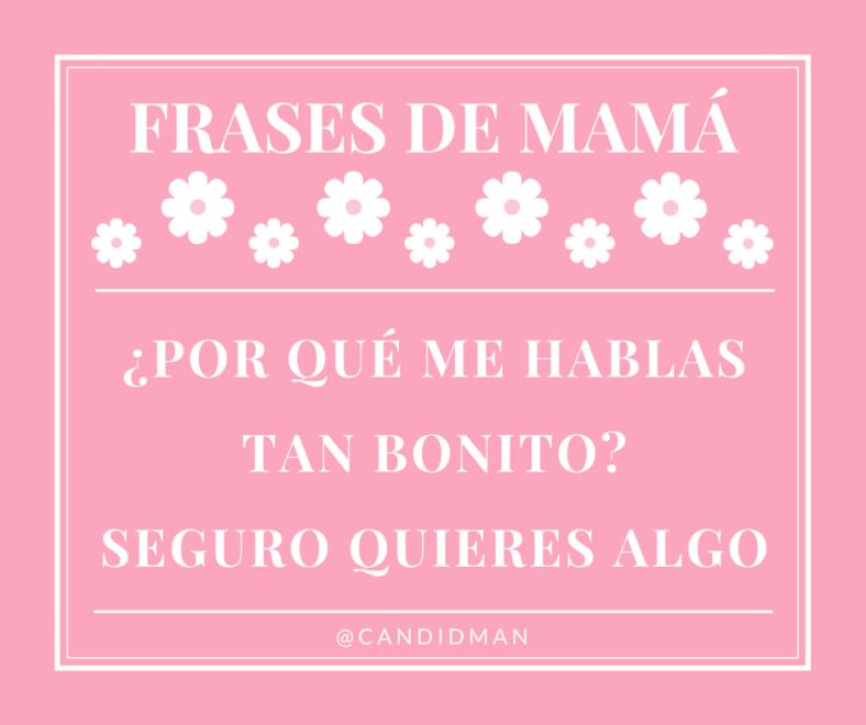 20150510 Frases de Mamá - Por qué me hablas tan bonito Seguro quieres algo @Candidman