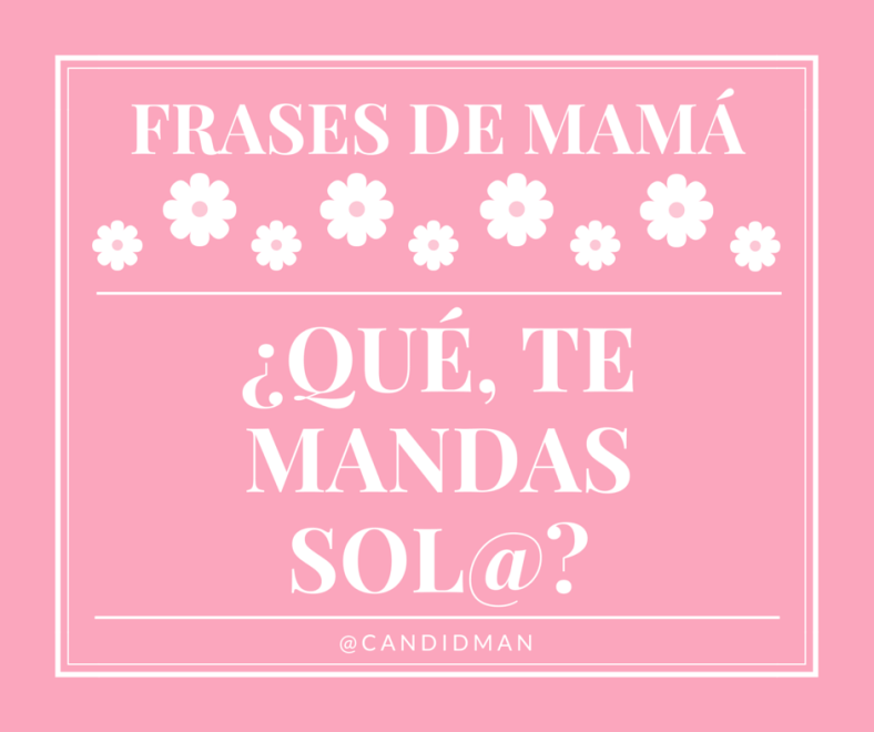 20150510 Frases de Mamá - Qué, te mandas sol@- @Candidman