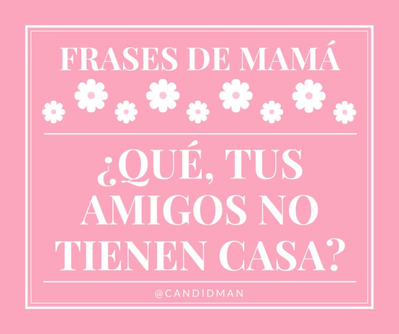 20150510 Frases de Mamá - Qué, tus amigos no tienen casa @Candidman
