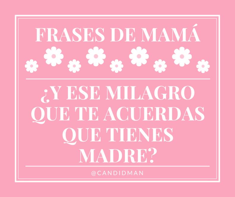 20150510 Frases de Mamá - Y ese milagro que te acuerdas que tienes madre @Candidman