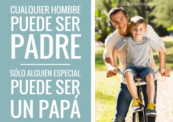 20150621 Cualquier hombre puede ser padre. Sólo alguien especial puede ser un papá. @Candidman