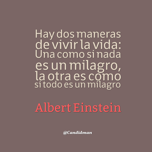 20150925 Hay dos maneras de vivir la vida Una como si nada es un milagro, la otra es como si todo es un milagro.  - Albert Einstein @Candidman