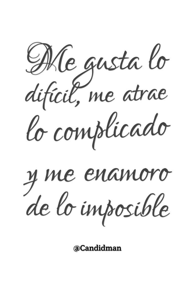 201512 Me gusta lo difícil, me atrae lo complicado y me enamoro de lo imposible - @Candidman