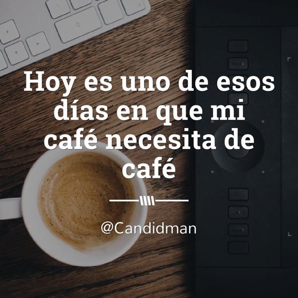 20160105 Hoy es uno de esos días en que mi café necesita de café - @Candidman instagram