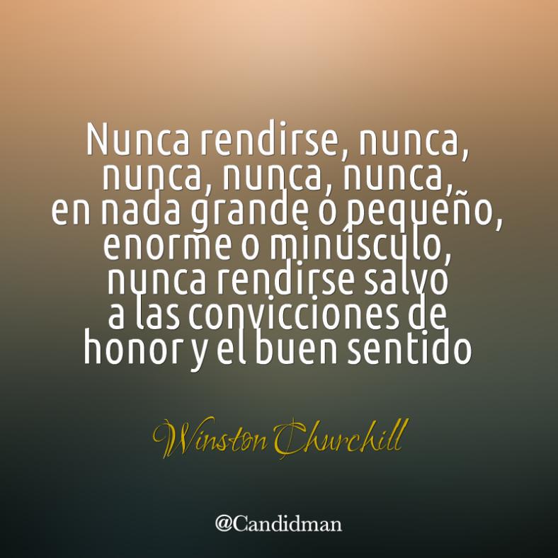 20160412 Nunca rendirse, nunca, nunca, nunca, nunca, en nada grande o pequeño, enorme o minúsculo, nunca rendirse salvo a las convicciones de honor - Winston Churchill  @Candidman