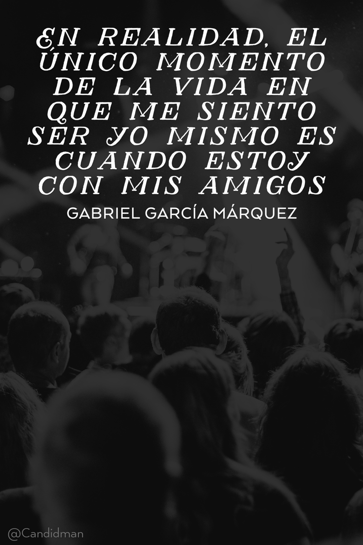 20160417 En realidad, el único momento de la vida en que me siento ser yo mismo es cuando estoy con mis amigos - Gabriel García Márquez @Candidman pinterest
