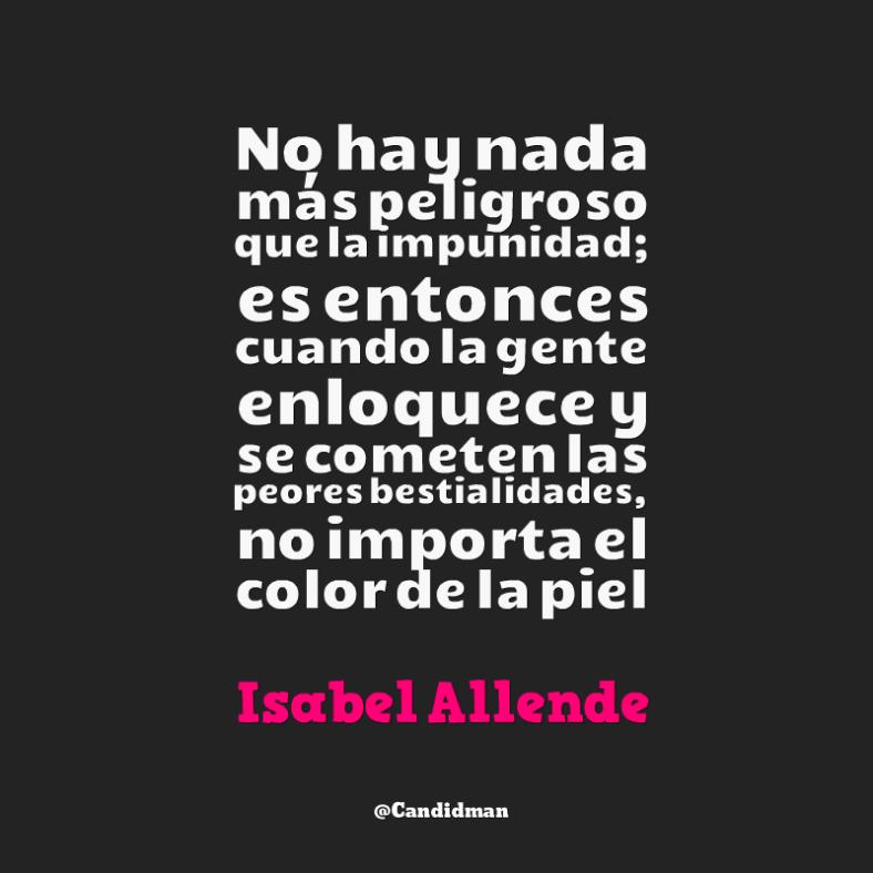 20160421 No hay nada más peligroso que la impunidad; es entonces cuando la gente enloquece y se cometen las peores bestialidades, no importa el color de la piel - Isabel Allende @Candidman