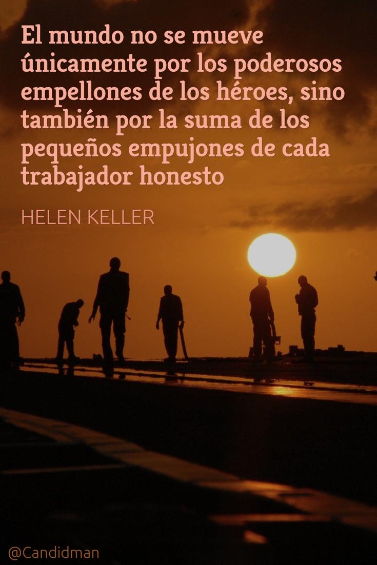 20160502 El mundo no se mueve únicamente por los poderosos empellones de los héroes, sino también por la suma de los pequeños empujones de cada trabajador honesto - Helen Keller 2 P