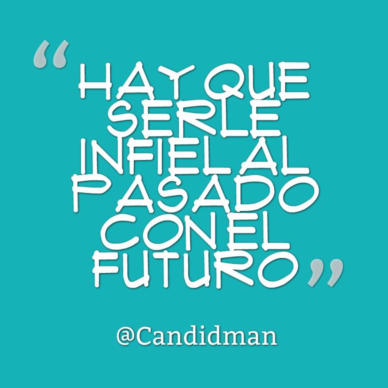 20160506 Hay que serle infiel al pasado con el futuro - @Candidman