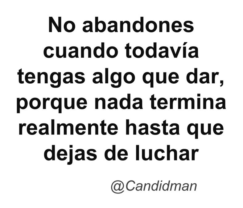 20160506 No abandones cuando todavía tengas algo que dar, porque nada termina realmente hasta que dejas de luchar @Candidman