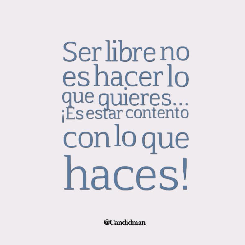 20160514 Ser libre no es hacer lo que quieres... ¡Es estar contento con lo que haces! - @Candidman