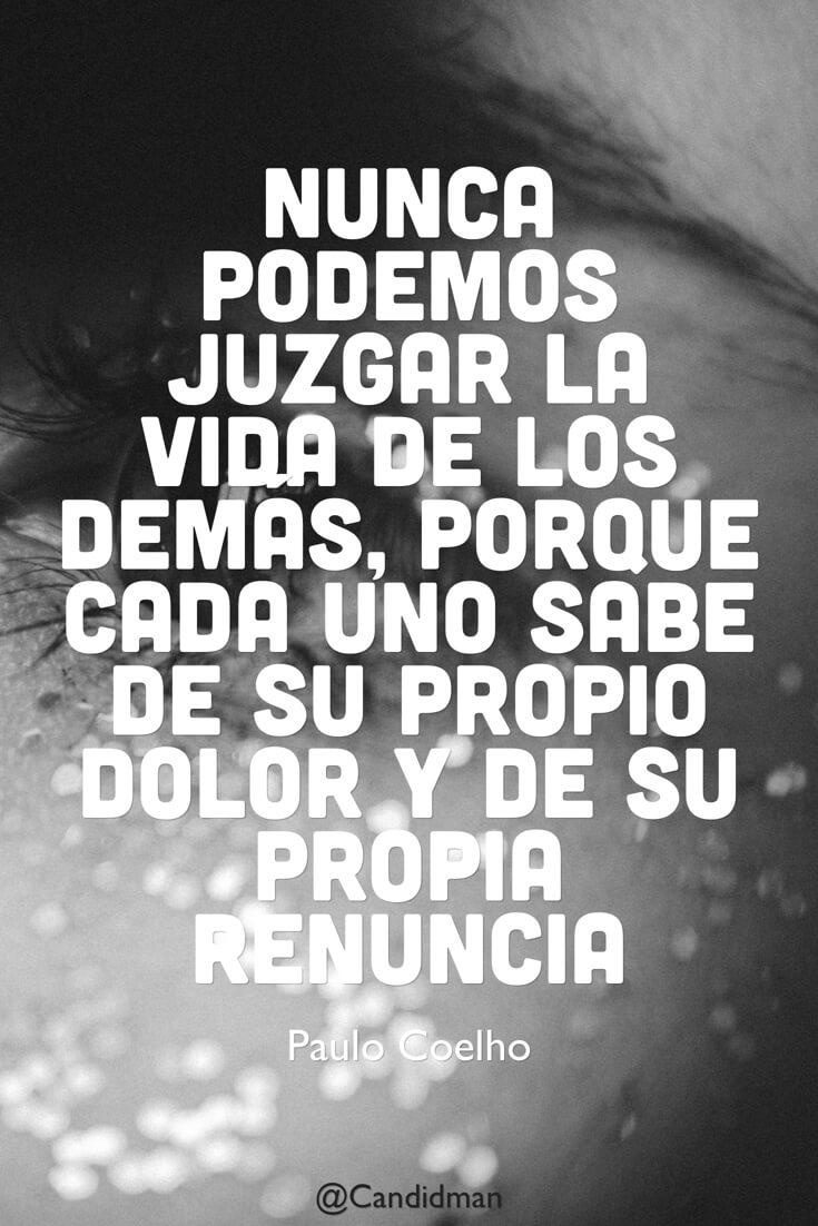 20160519 Nunca podemos juzgar la vida de los demás, porque cada uno sabe de su propio dolor y de su propia renuncia - Paulo Coelho @Candidman pinterest