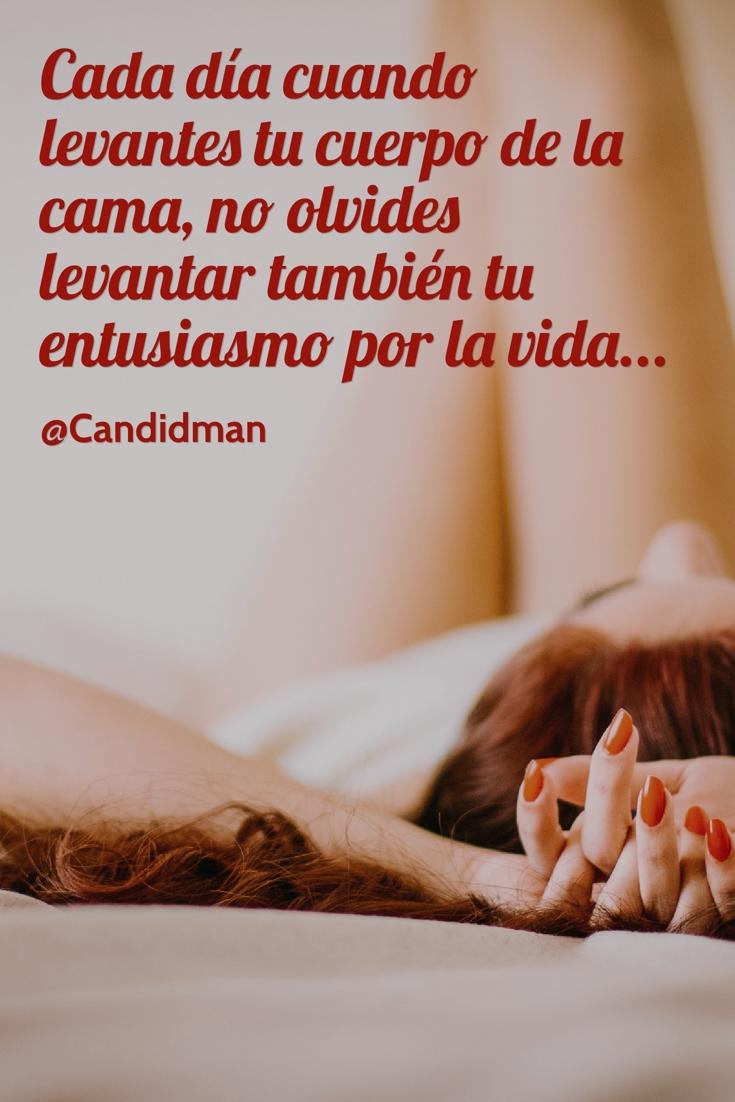 20160527 Cada día cuando levantes tu cuerpo de la cama, no olvides levantar también tu entusiasmo por la vida... - @Candidman pinterest