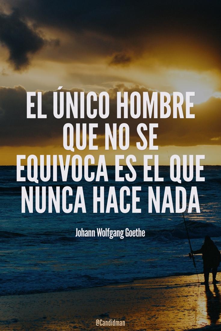 20160527 El único hombre que no se equivoca es el que nunca hace nada - Johann Wolfgang Goethe @Candidman pinterest