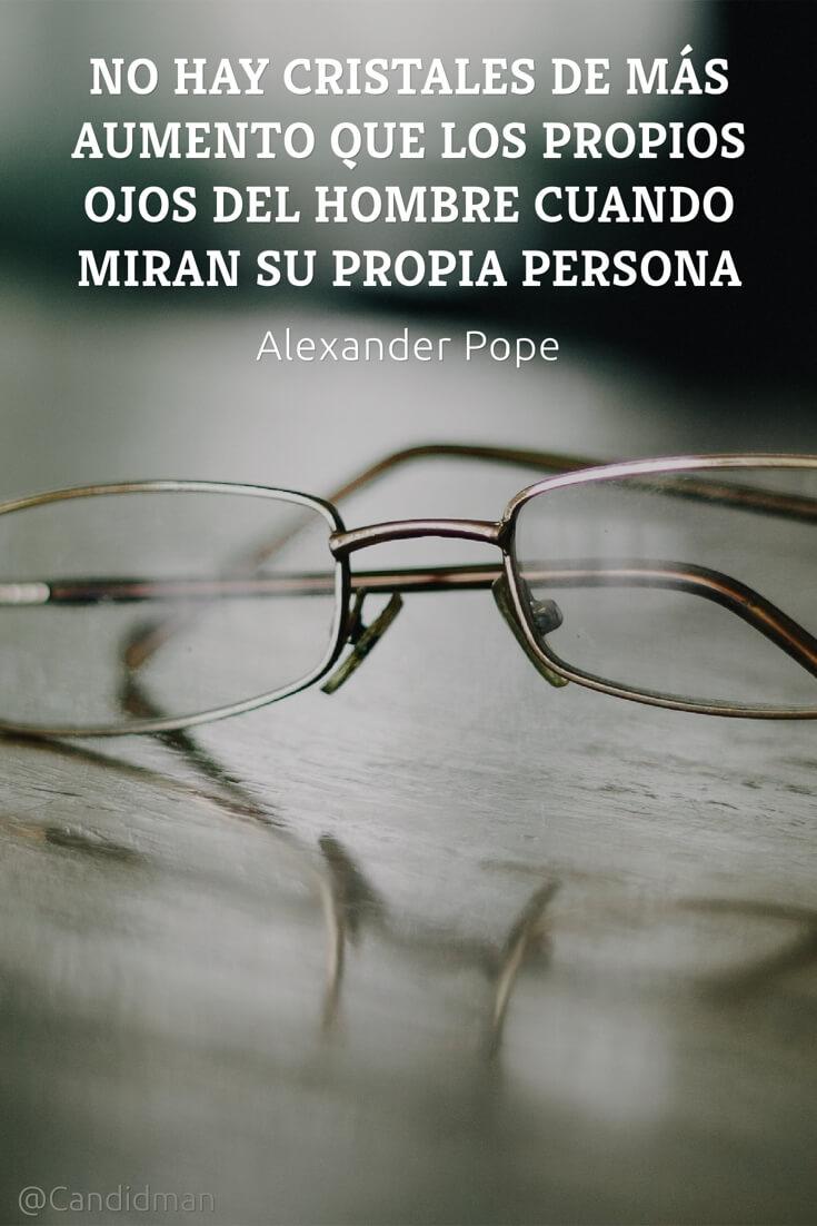 20160530  No hay cristales de más aumento que los propios ojos del hombre cuando miran su propia persona - Alexander Pope @Candidman pinterest