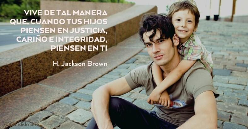 20160531 Vive de tal manera que, cuando tus hijos piensen en justicia, cariño e integridad, piensen en ti - H. Jackson Brown @Candidman facebook