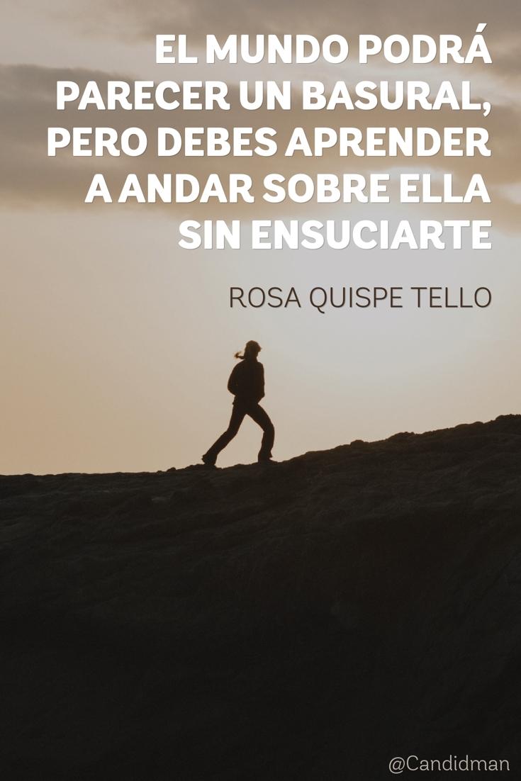 20160603 El mundo podrá parecer un basural, pero debes aprender a andar sobre ella sin ensuciarte - Rosa Quispe Tello @Candidman pinterest