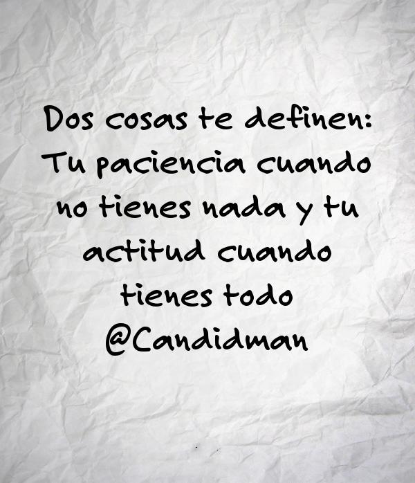 20160605 Dos cosas te definen Tu paciencia cuando no tienes nada y tu actitud cuando tienes todo - @Candidman