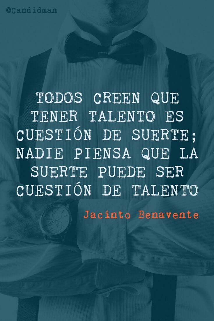 20160606 Todos creen que tener talento es cuestión de suerte; nadie piensa que la suerte puede ser cuestión de talento - Jacinto Benavente @Candidman pinterest
