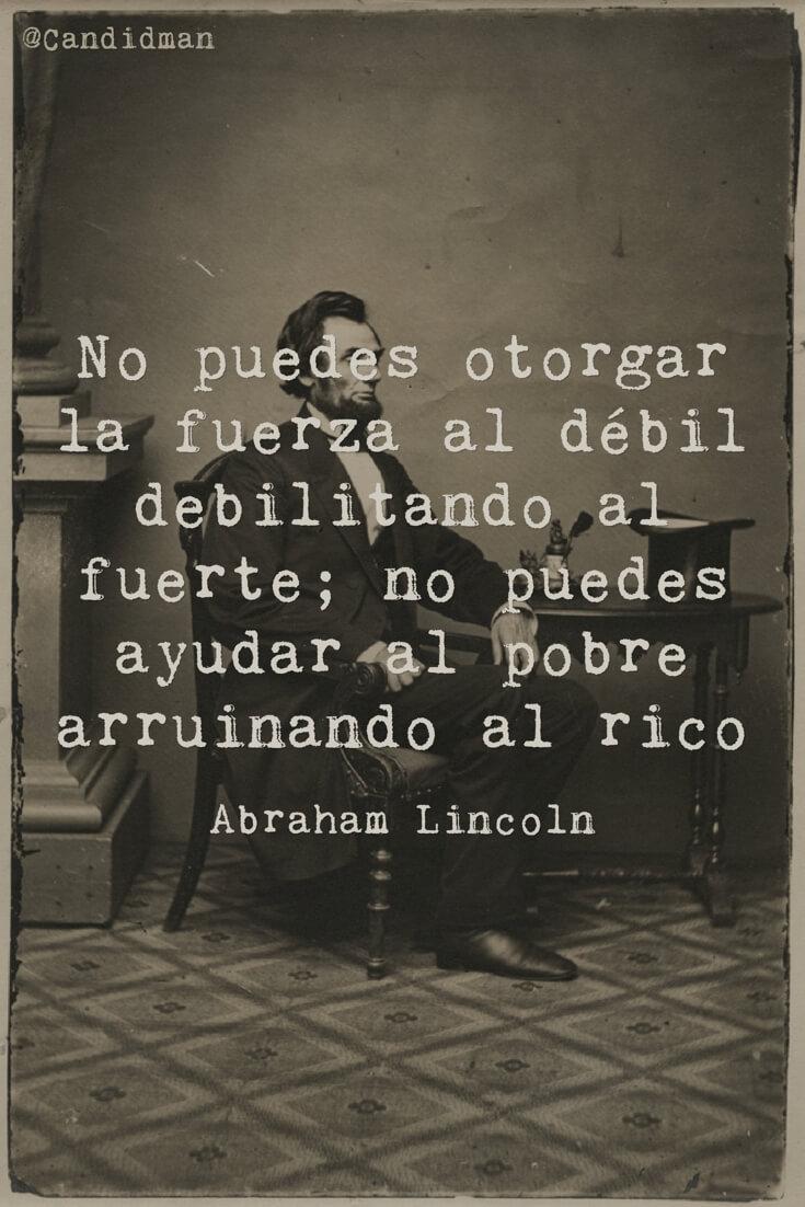 20160610 No puedes otorgar la fuerza al débil debilitando al fuerte; no puedes ayudar al pobre arruinando al rico - Abraham Lincoln @Candidman pinterest