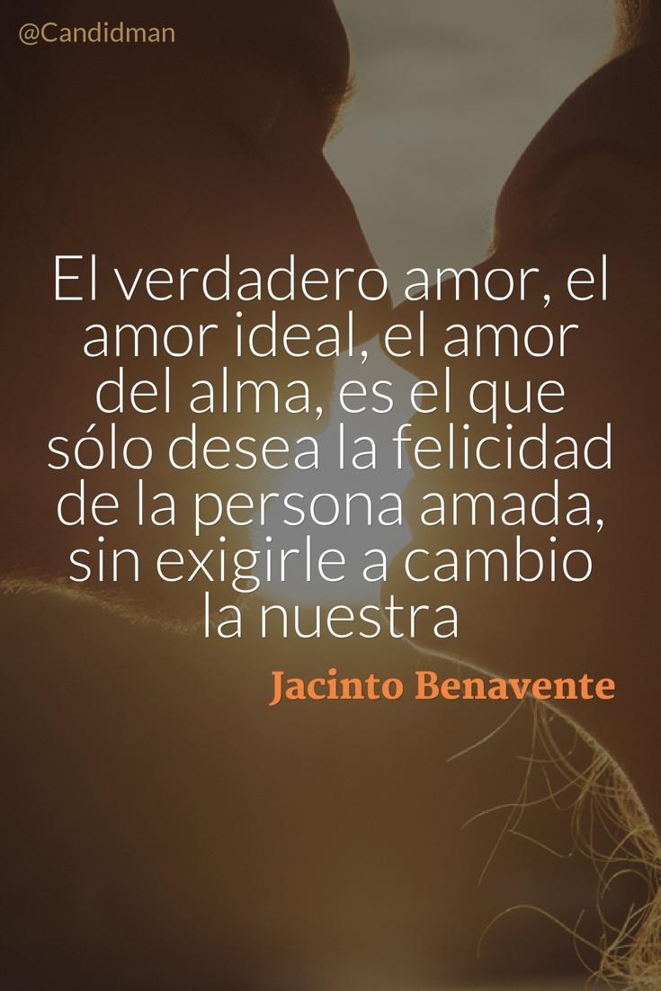 20160615 El verdadero amor, el amor ideal, el amor del alma, es el que sólo desea la felicidad de la persona amada, sin exigirle a cambio la nuestra - Jacinto Benavente @Candidman pinterest