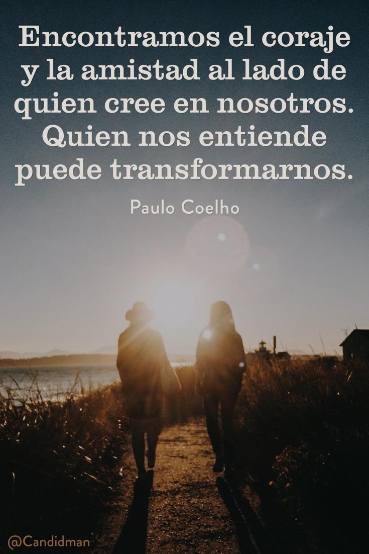 20160616 Encontramos el coraje y la amistad al lado de quien cree en nosotros. Quien nos entiende puede transformarnos - Paulo Coelho @Candidman pinterest