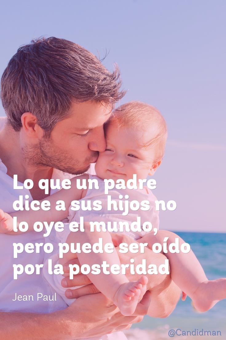 20160619 Lo que un padre dice a sus hijos no lo oye el mundo, pero puede ser oído por la posteridad - Jean Paul @Candidman pinterest