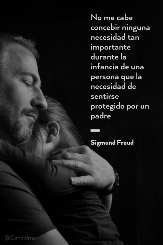 20160619 No me cabe concebir ninguna necesidad tan importante durante la infancia de una persona que la necesidad de sentirse protegido por un padre - Sigmund Freud @Candidman tumblr