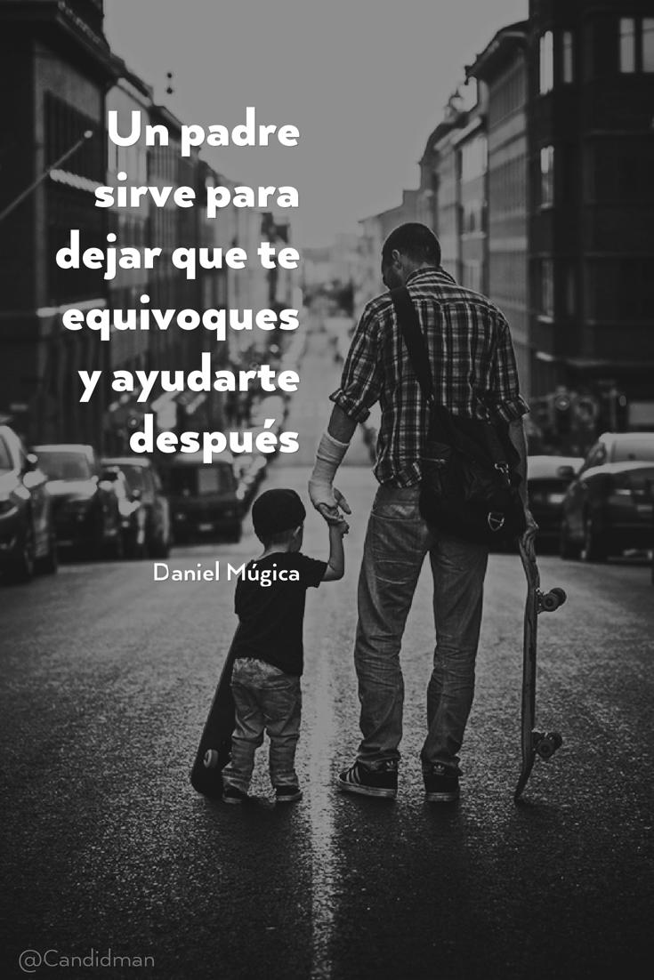 20160619 Un padre sirve para dejar que te equivoques y ayudarte después - Daniel Múgica @Candidman pinterest