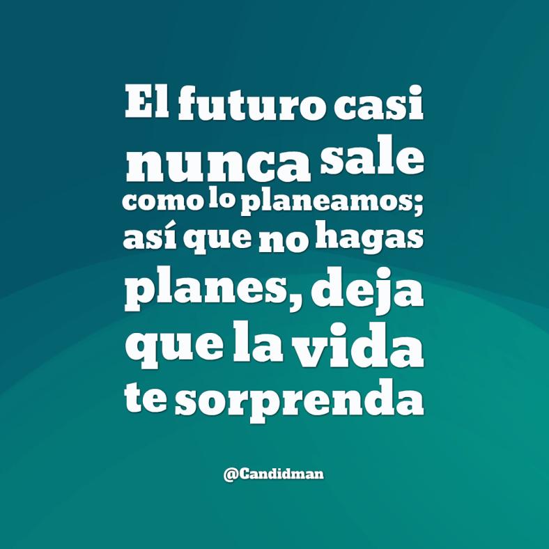 20160622 El futuro casi nunca sale como lo planeamos; así que no hagas planes, deja que la vida te sorprenda - @Candidman