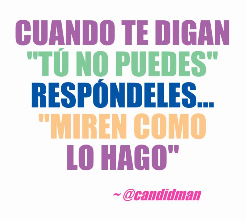 20160624 Cuando te digan 'Tú no puedes', respóndeles... 'Miren como lo hago'. - @Candidman