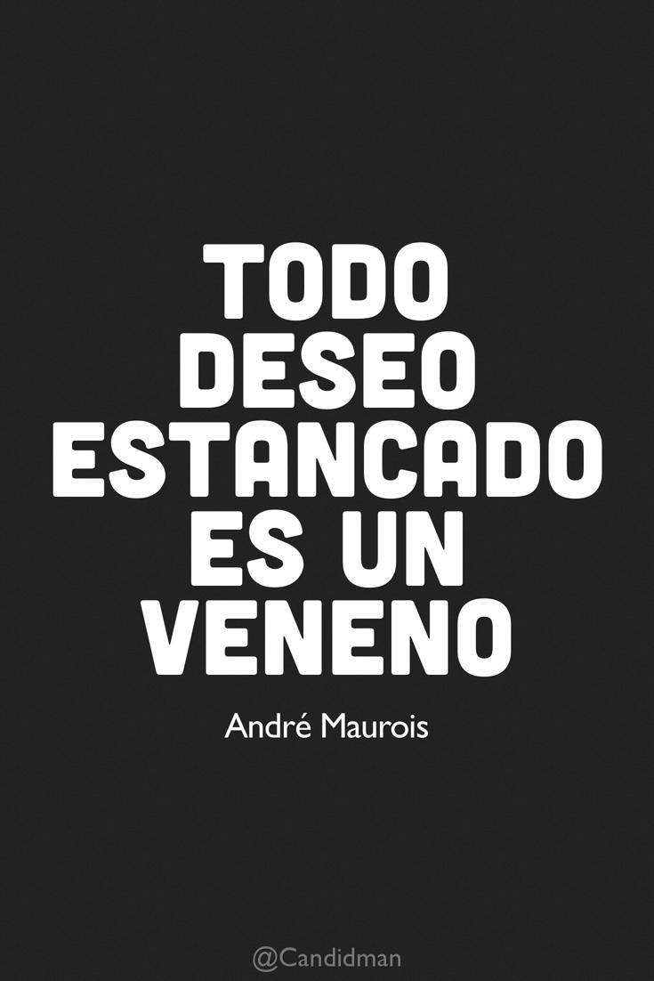20160629 Todo deseo estancado es un veneno - André Maurois @Candidman pinterest