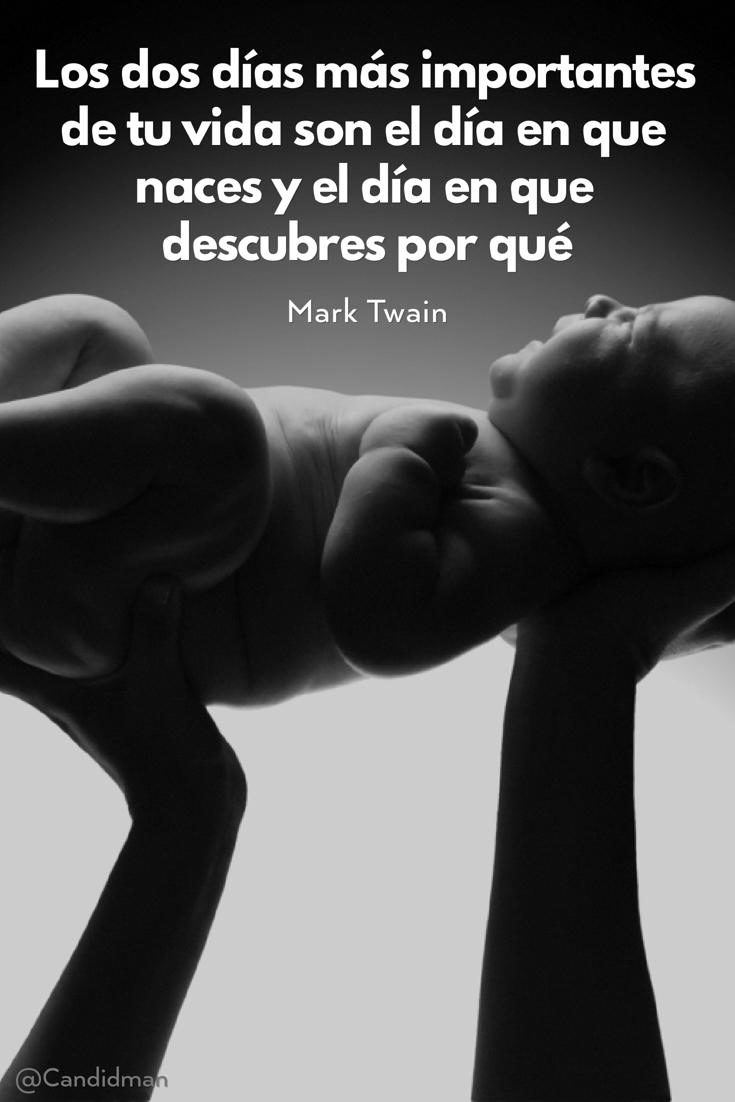 20160705 Los dos días más importantes de tu vida son el día en que naces y el día en que descubres por qué - Mark Twain @Candidman pinterest