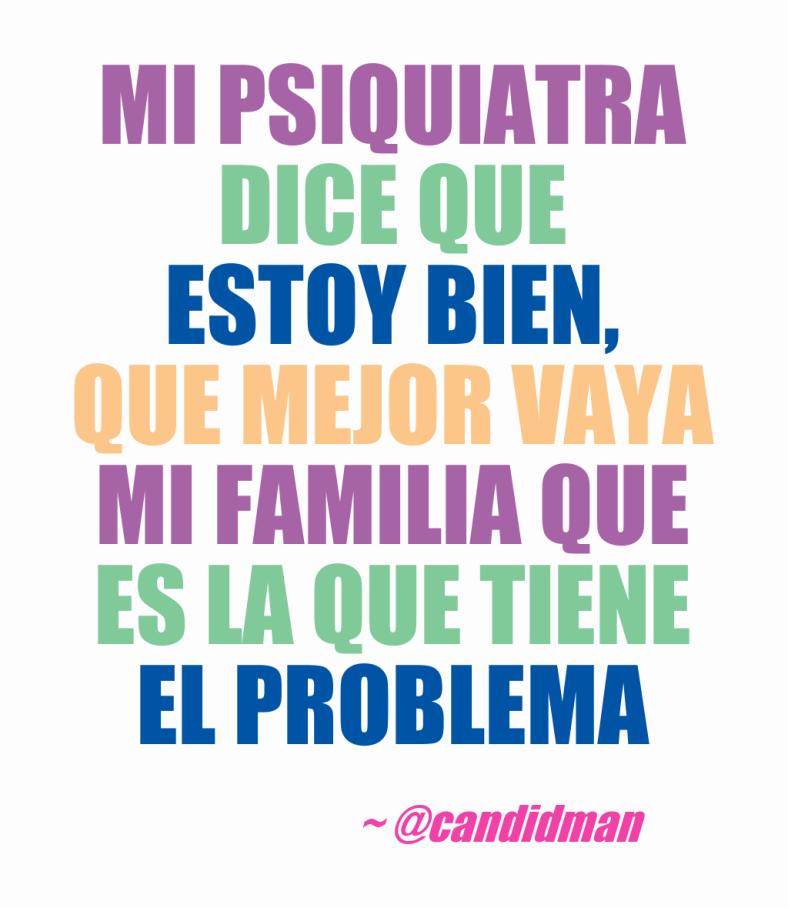 20160709 Mi psiquiatra dice que estoy bien, que mejor vaya mi familia que es la que tiene el problema - @Candidman 2