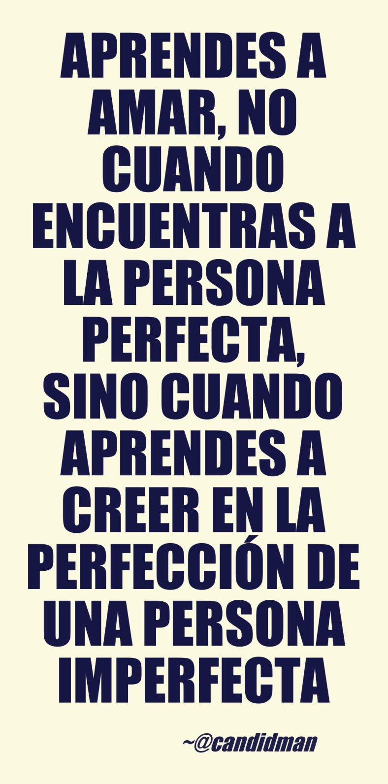 20160716 Aprendes a amar, no cuando encuentras a la persona perfecta, sino cuando aprendes a creer en la perfección de una persona imperfecta - @Candidman